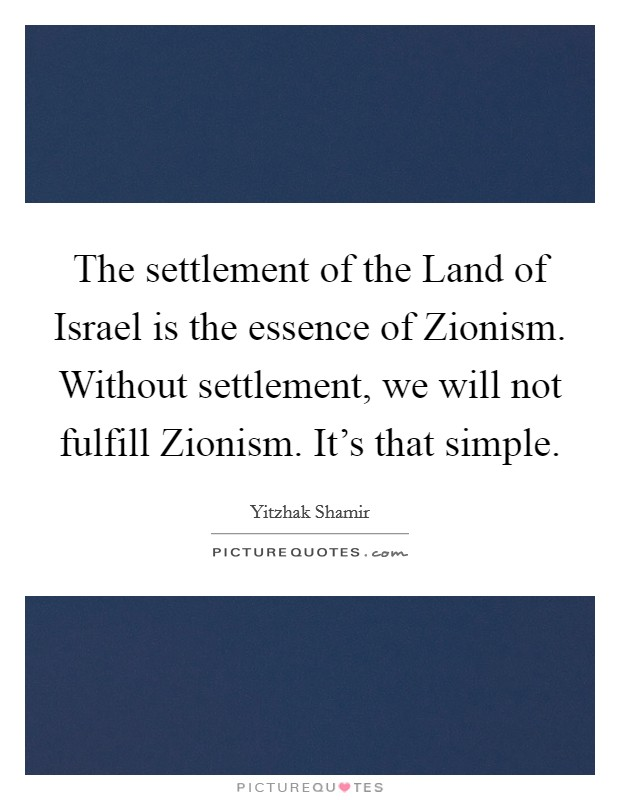 The settlement of the Land of Israel is the essence of Zionism. Without settlement, we will not fulfill Zionism. It's that simple Picture Quote #1