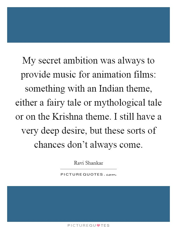 My secret ambition was always to provide music for animation films: something with an Indian theme, either a fairy tale or mythological tale or on the Krishna theme. I still have a very deep desire, but these sorts of chances don't always come Picture Quote #1