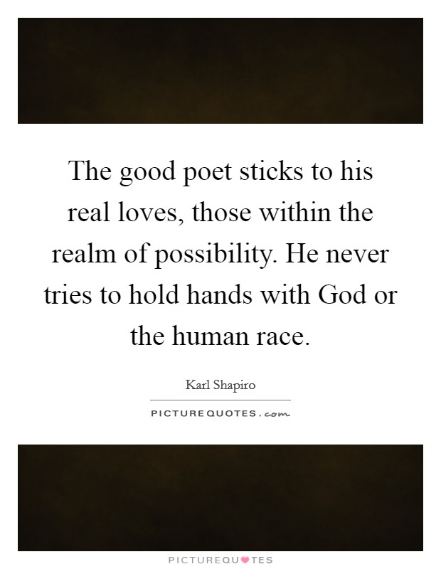 The good poet sticks to his real loves, those within the realm of possibility. He never tries to hold hands with God or the human race Picture Quote #1
