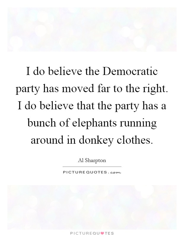 I do believe the Democratic party has moved far to the right. I do believe that the party has a bunch of elephants running around in donkey clothes Picture Quote #1