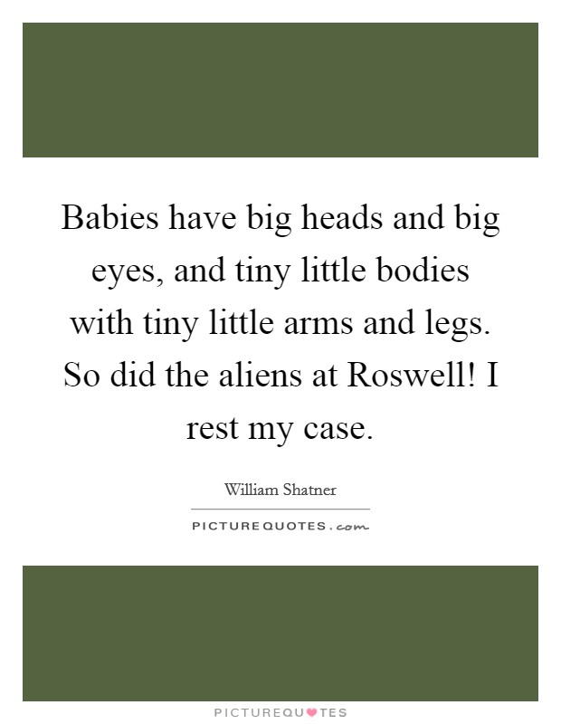 Babies have big heads and big eyes, and tiny little bodies with tiny little arms and legs. So did the aliens at Roswell! I rest my case Picture Quote #1