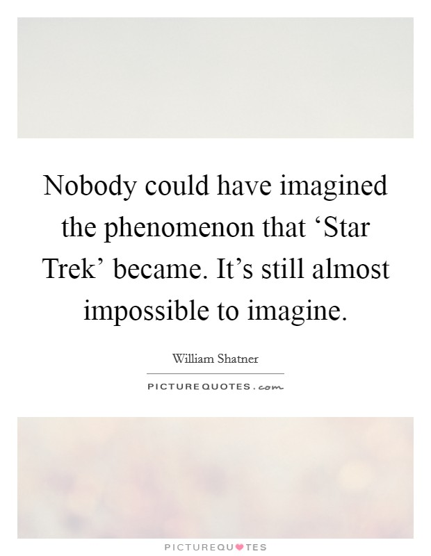Nobody could have imagined the phenomenon that 'Star Trek' became. It's still almost impossible to imagine Picture Quote #1