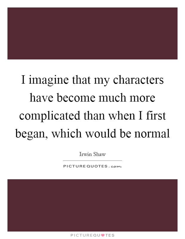 I imagine that my characters have become much more complicated than when I first began, which would be normal Picture Quote #1