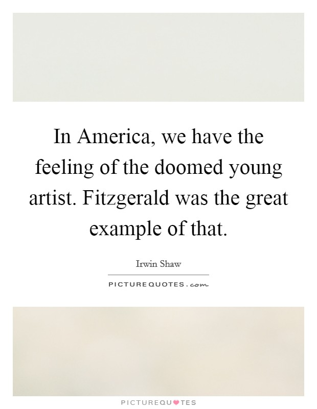 In America, we have the feeling of the doomed young artist. Fitzgerald was the great example of that Picture Quote #1