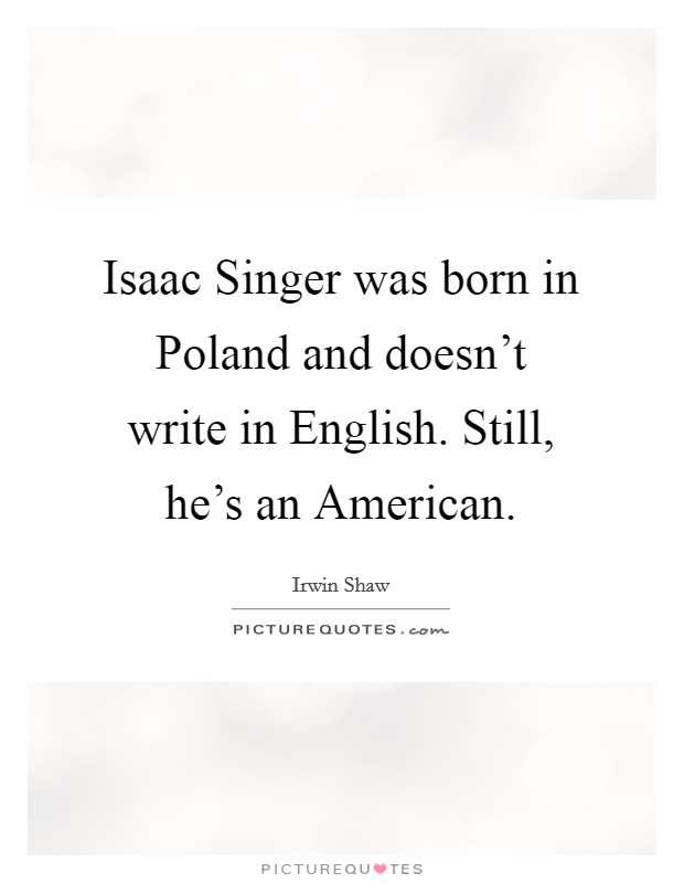 Isaac Singer was born in Poland and doesn't write in English. Still, he's an American Picture Quote #1