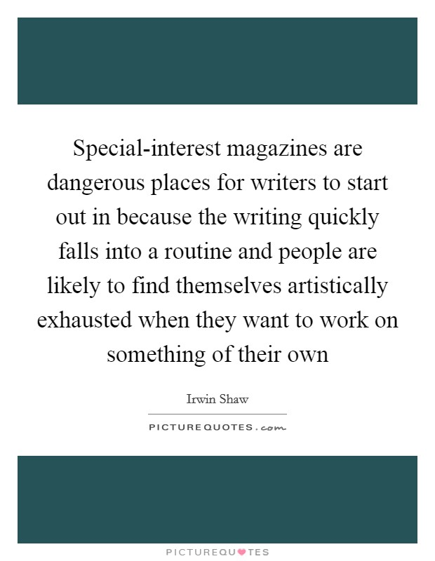 Special-interest magazines are dangerous places for writers to start out in because the writing quickly falls into a routine and people are likely to find themselves artistically exhausted when they want to work on something of their own Picture Quote #1