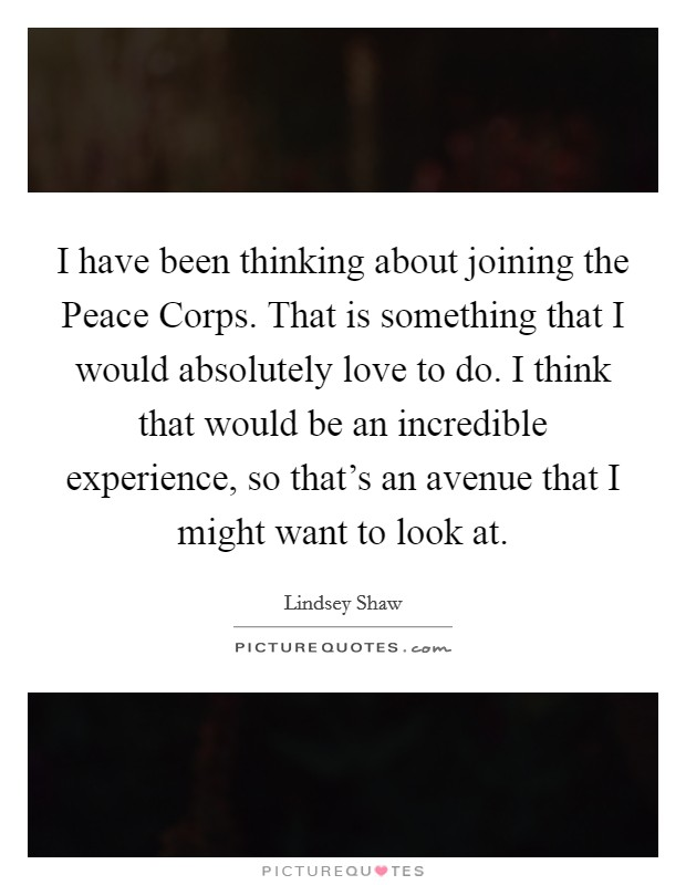 I have been thinking about joining the Peace Corps. That is something that I would absolutely love to do. I think that would be an incredible experience, so that's an avenue that I might want to look at Picture Quote #1