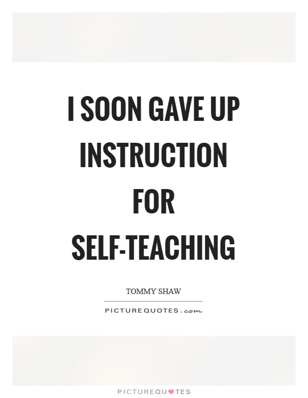 I soon gave up instruction for self-teaching Picture Quote #1