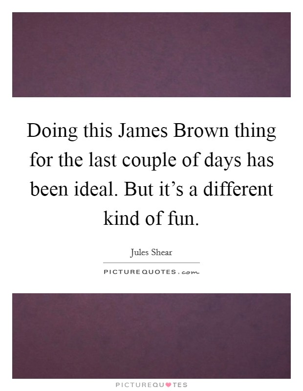 Doing this James Brown thing for the last couple of days has been ideal. But it's a different kind of fun Picture Quote #1