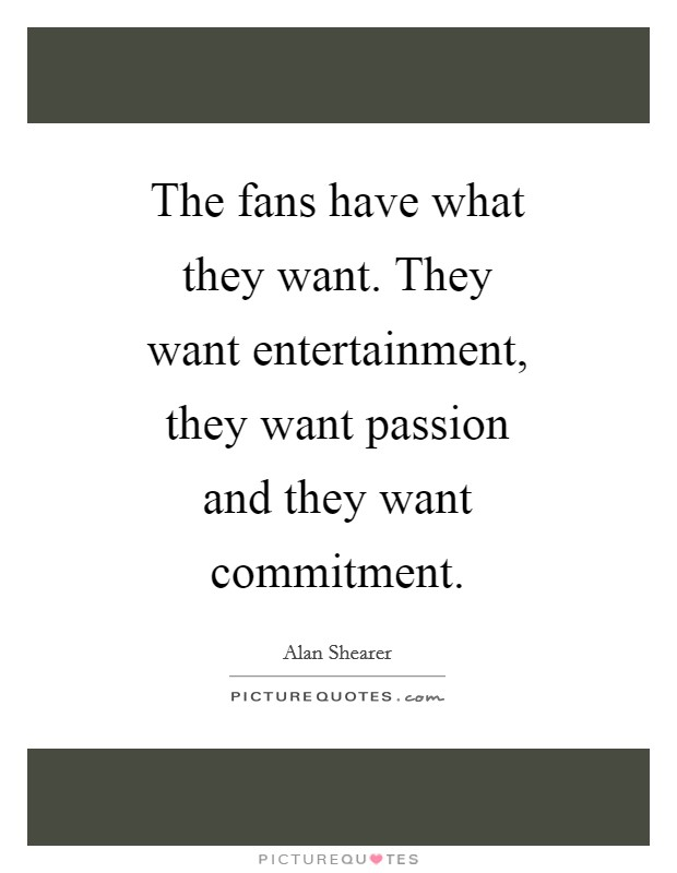 The fans have what they want. They want entertainment, they want passion and they want commitment Picture Quote #1