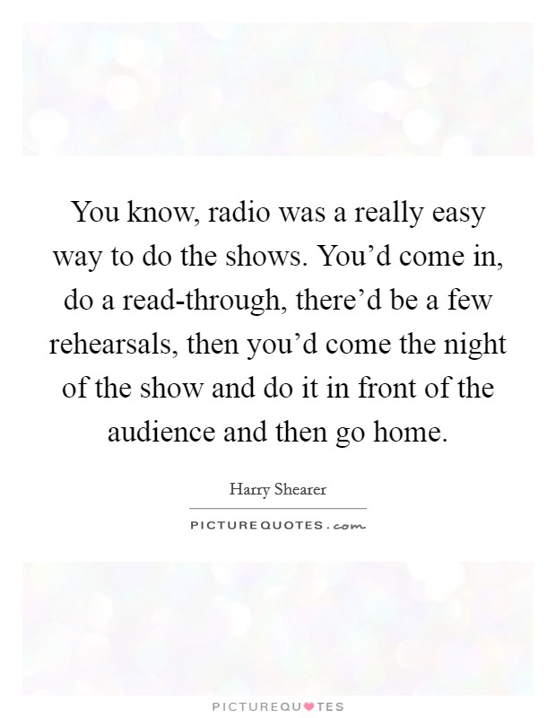 You know, radio was a really easy way to do the shows. You'd come in, do a read-through, there'd be a few rehearsals, then you'd come the night of the show and do it in front of the audience and then go home Picture Quote #1