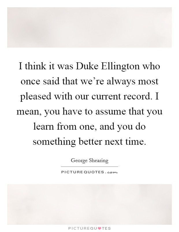I think it was Duke Ellington who once said that we're always most pleased with our current record. I mean, you have to assume that you learn from one, and you do something better next time Picture Quote #1