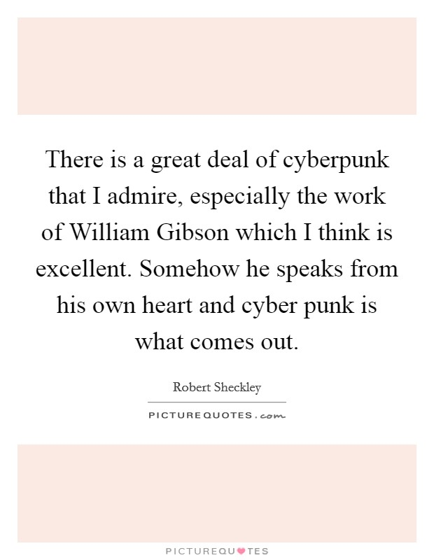There is a great deal of cyberpunk that I admire, especially the work of William Gibson which I think is excellent. Somehow he speaks from his own heart and cyber punk is what comes out Picture Quote #1