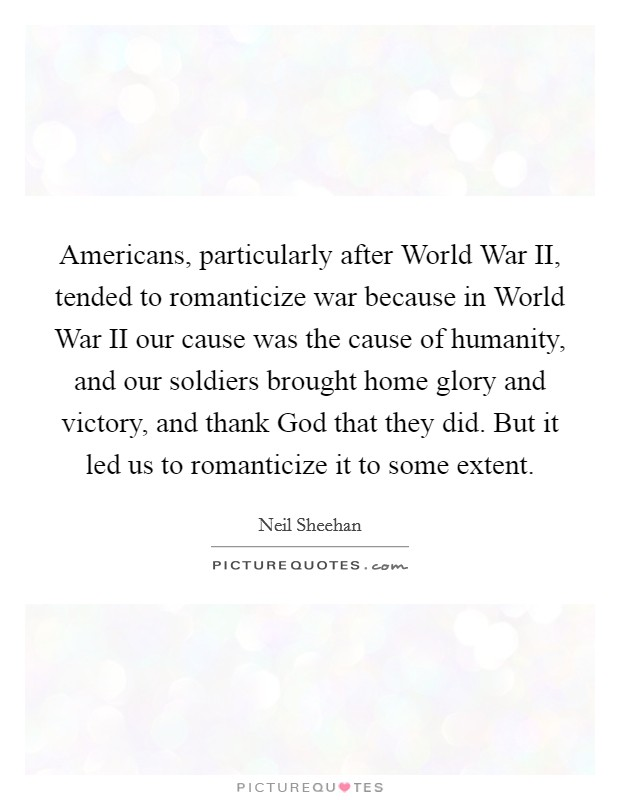 Americans, particularly after World War II, tended to romanticize war because in World War II our cause was the cause of humanity, and our soldiers brought home glory and victory, and thank God that they did. But it led us to romanticize it to some extent Picture Quote #1