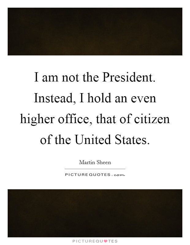 I am not the President. Instead, I hold an even higher office, that of citizen of the United States Picture Quote #1