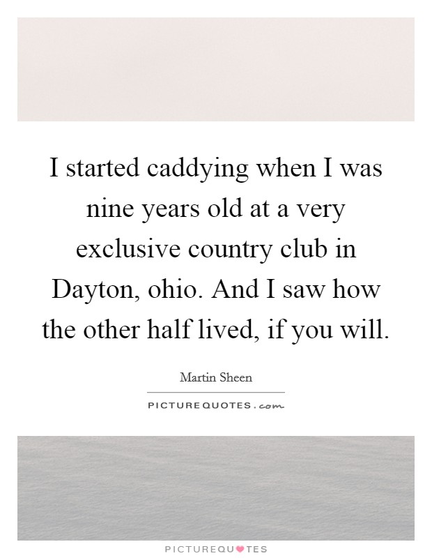 I started caddying when I was nine years old at a very exclusive country club in Dayton, ohio. And I saw how the other half lived, if you will Picture Quote #1