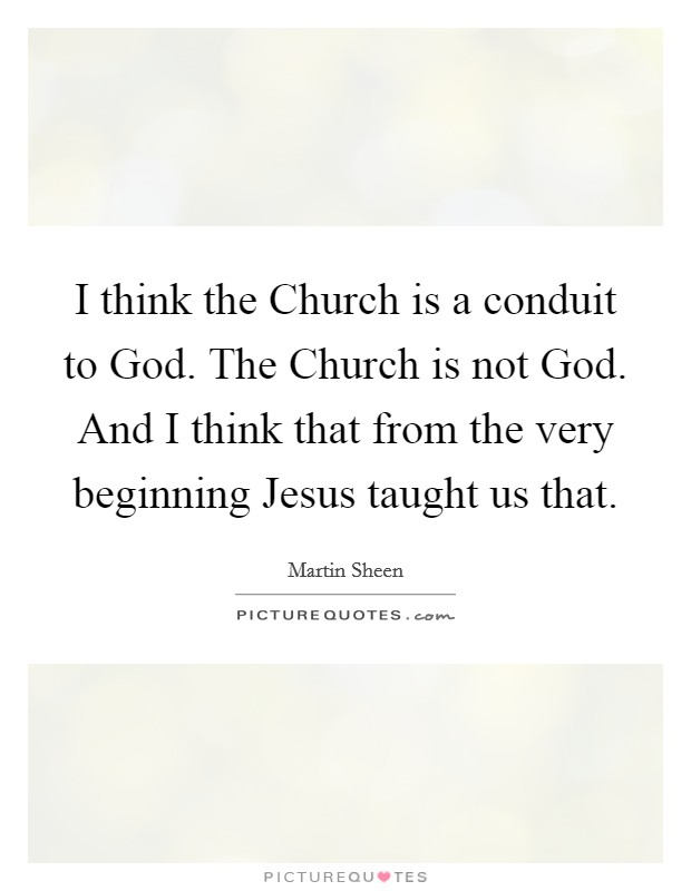 I think the Church is a conduit to God. The Church is not God. And I think that from the very beginning Jesus taught us that Picture Quote #1