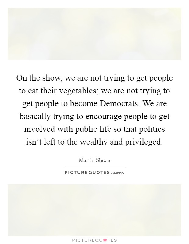 On the show, we are not trying to get people to eat their vegetables; we are not trying to get people to become Democrats. We are basically trying to encourage people to get involved with public life so that politics isn't left to the wealthy and privileged Picture Quote #1