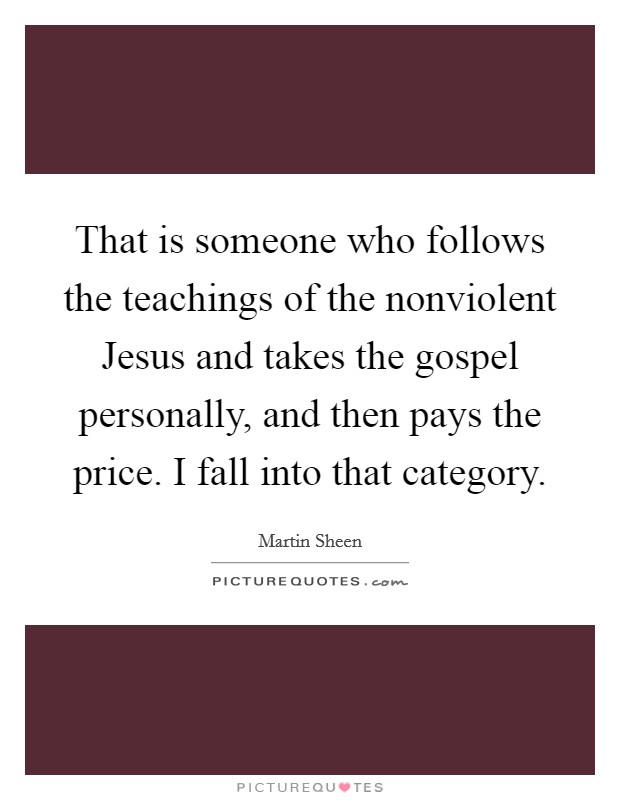 That is someone who follows the teachings of the nonviolent Jesus and takes the gospel personally, and then pays the price. I fall into that category Picture Quote #1