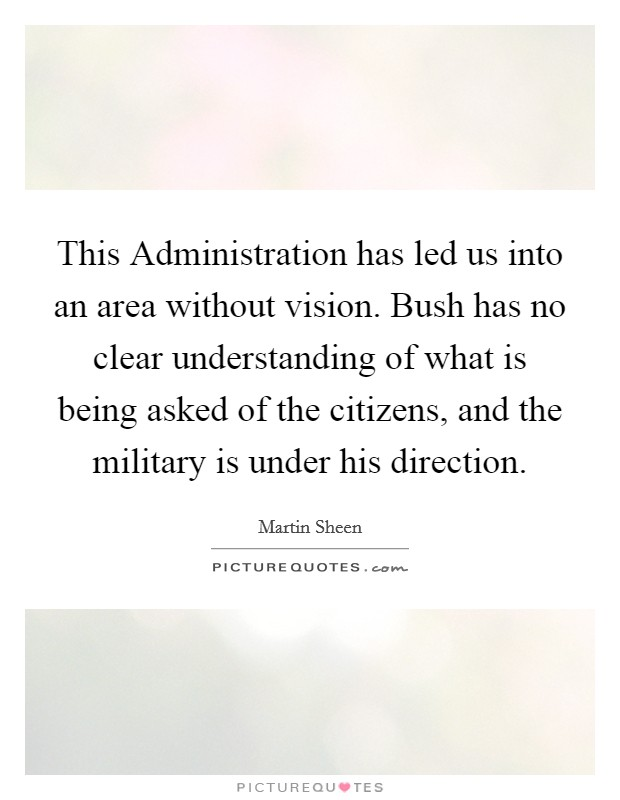 This Administration has led us into an area without vision. Bush has no clear understanding of what is being asked of the citizens, and the military is under his direction Picture Quote #1