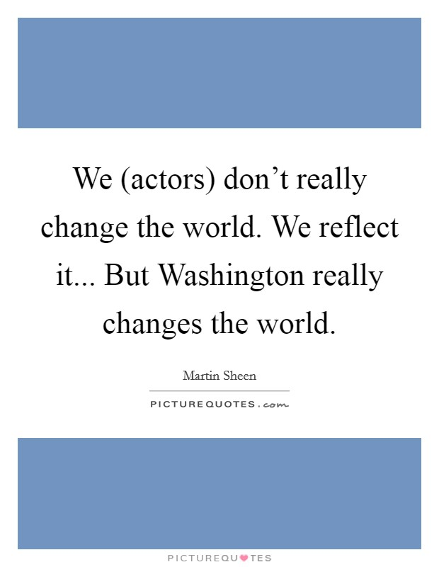 We (actors) don't really change the world. We reflect it... But Washington really changes the world Picture Quote #1