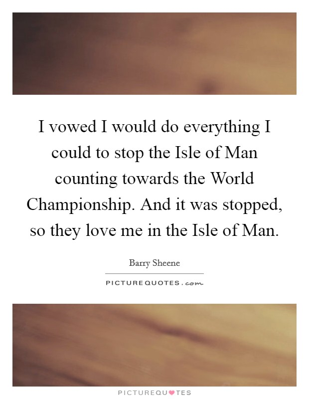 I vowed I would do everything I could to stop the Isle of Man counting towards the World Championship. And it was stopped, so they love me in the Isle of Man Picture Quote #1