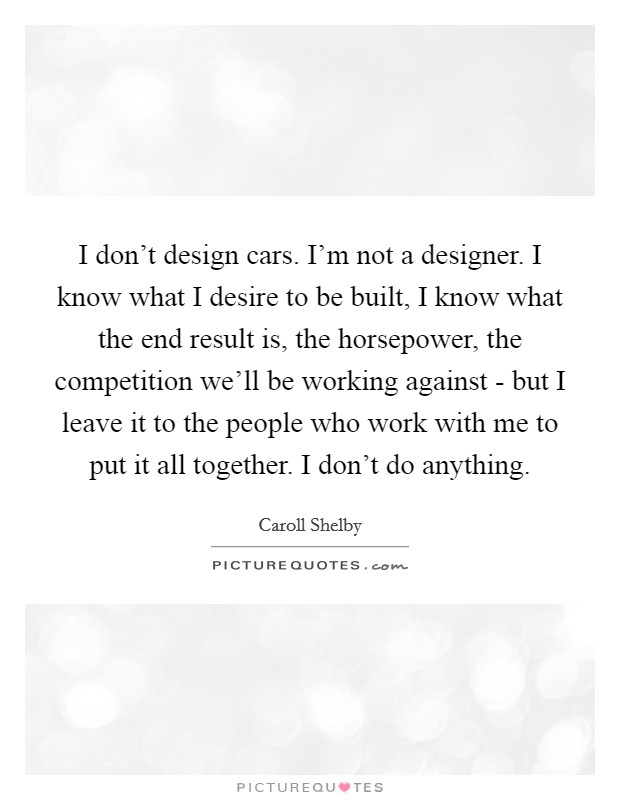 I don't design cars. I'm not a designer. I know what I desire to be built, I know what the end result is, the horsepower, the competition we'll be working against - but I leave it to the people who work with me to put it all together. I don't do anything Picture Quote #1