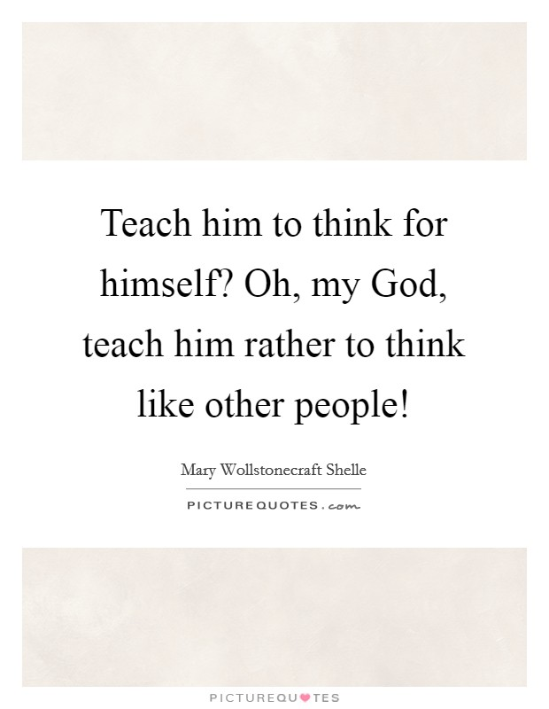 Teach him to think for himself? Oh, my God, teach him rather to think like other people! Picture Quote #1