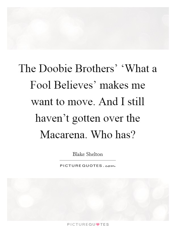 The Doobie Brothers' 'What a Fool Believes' makes me want to move. And I still haven't gotten over the Macarena. Who has? Picture Quote #1