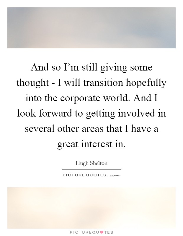 And so I'm still giving some thought - I will transition hopefully into the corporate world. And I look forward to getting involved in several other areas that I have a great interest in Picture Quote #1