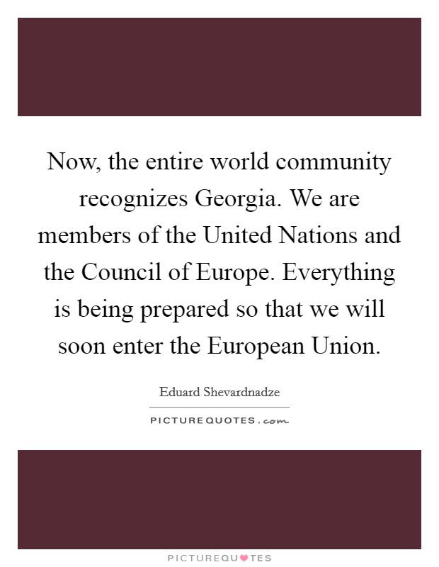 Now, the entire world community recognizes Georgia. We are members of the United Nations and the Council of Europe. Everything is being prepared so that we will soon enter the European Union Picture Quote #1