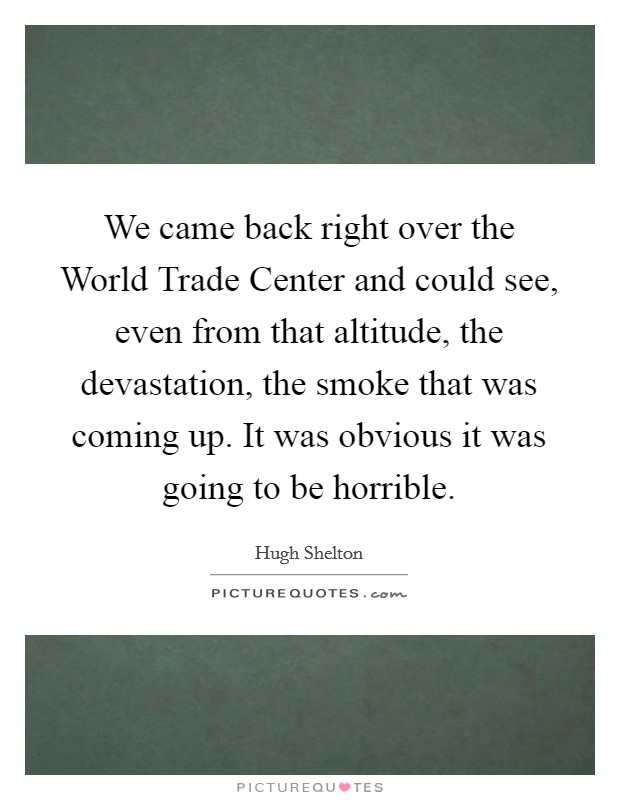We came back right over the World Trade Center and could see, even from that altitude, the devastation, the smoke that was coming up. It was obvious it was going to be horrible Picture Quote #1