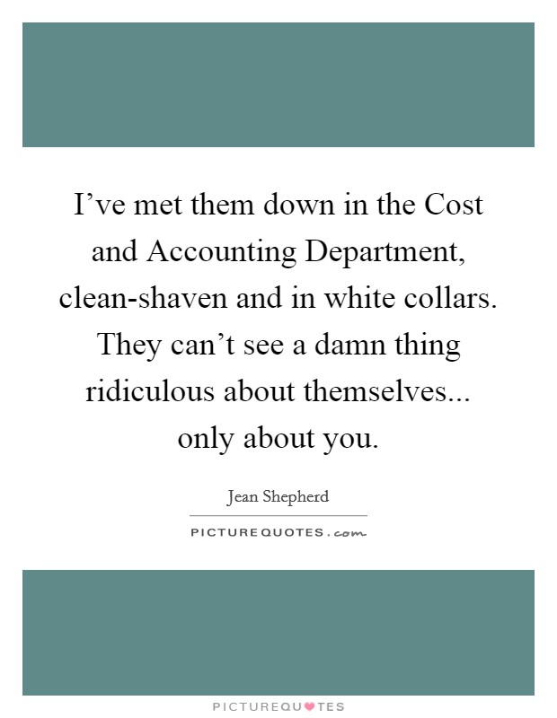 I've met them down in the Cost and Accounting Department, clean-shaven and in white collars. They can't see a damn thing ridiculous about themselves... only about you Picture Quote #1