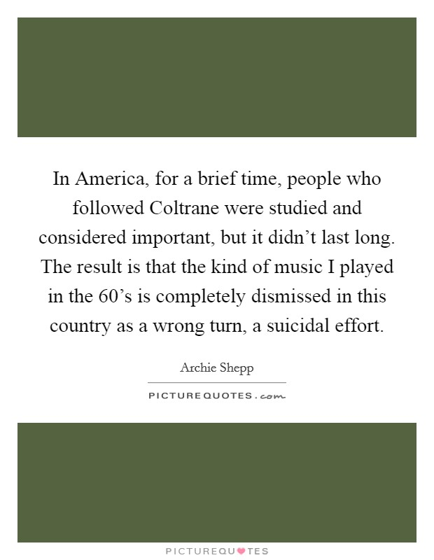 In America, for a brief time, people who followed Coltrane were studied and considered important, but it didn't last long. The result is that the kind of music I played in the  60's is completely dismissed in this country as a wrong turn, a suicidal effort Picture Quote #1