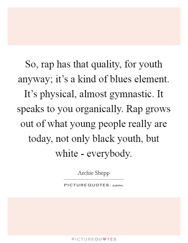 So, rap has that quality, for youth anyway; it's a kind of blues element. It's physical, almost gymnastic. It speaks to you organically. Rap grows out of what young people really are today, not only black youth, but white - everybody Picture Quote #1