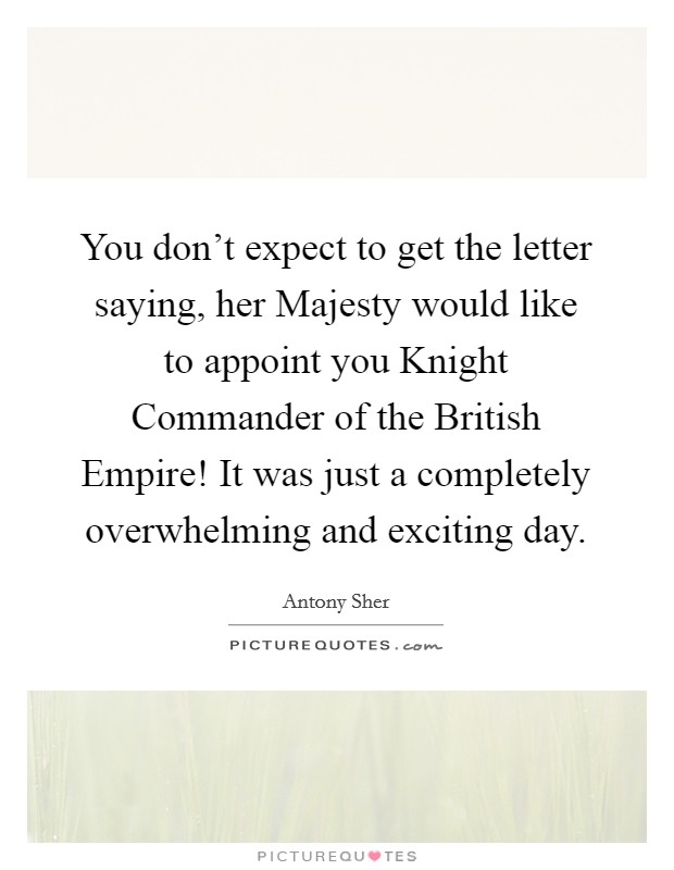 You don't expect to get the letter saying, her Majesty would like to appoint you Knight Commander of the British Empire! It was just a completely overwhelming and exciting day Picture Quote #1