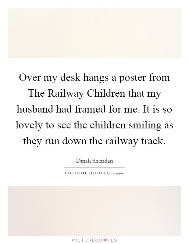 Over my desk hangs a poster from The Railway Children that my husband had framed for me. It is so lovely to see the children smiling as they run down the railway track Picture Quote #1