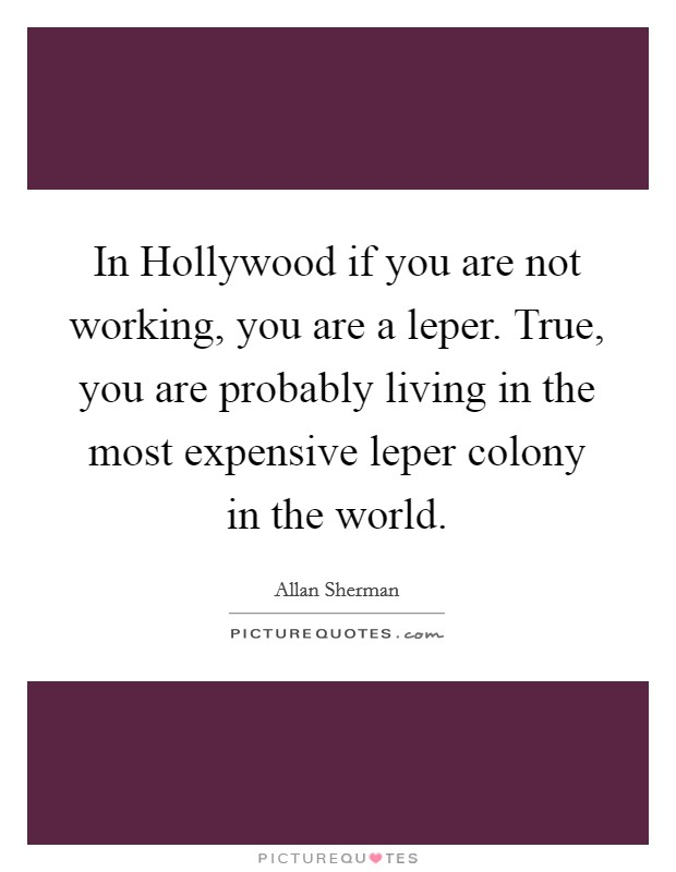 In Hollywood if you are not working, you are a leper. True, you are probably living in the most expensive leper colony in the world Picture Quote #1