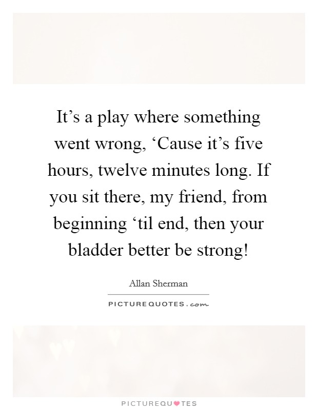 It's a play where something went wrong, 'Cause it's five hours, twelve minutes long. If you sit there, my friend, from beginning 'til end, then your bladder better be strong! Picture Quote #1
