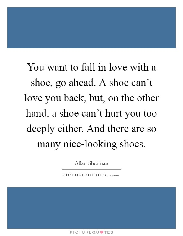 You want to fall in love with a shoe, go ahead. A shoe can't love you back, but, on the other hand, a shoe can't hurt you too deeply either. And there are so many nice-looking shoes Picture Quote #1