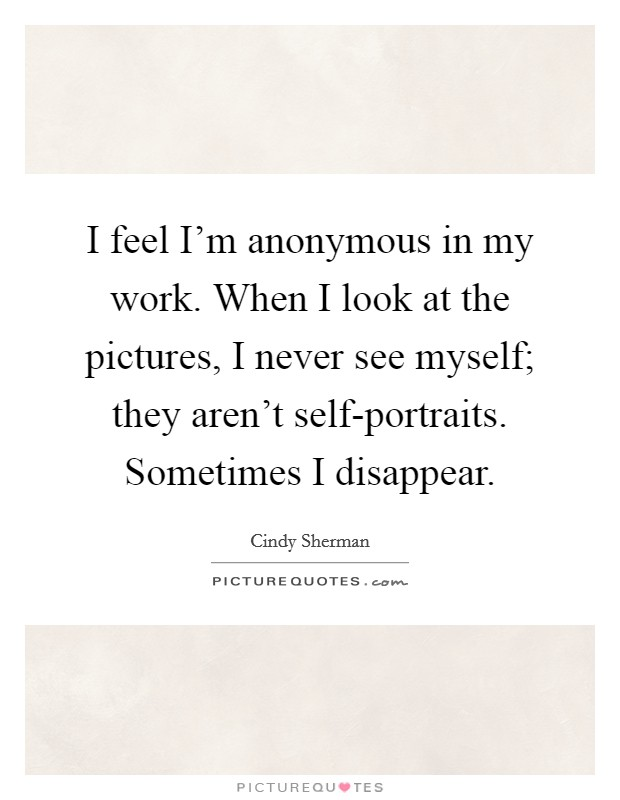 I feel I'm anonymous in my work. When I look at the pictures, I never see myself; they aren't self-portraits. Sometimes I disappear Picture Quote #1