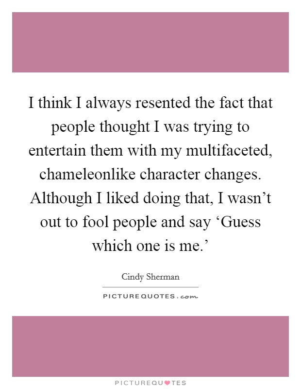 I think I always resented the fact that people thought I was trying to entertain them with my multifaceted, chameleonlike character changes. Although I liked doing that, I wasn't out to fool people and say 'Guess which one is me.' Picture Quote #1
