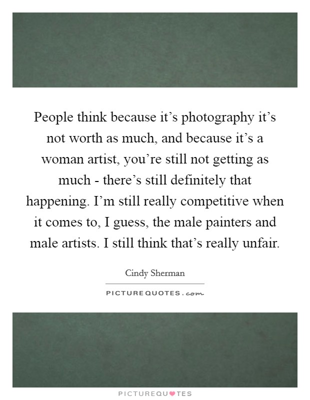 People think because it's photography it's not worth as much, and because it's a woman artist, you're still not getting as much - there's still definitely that happening. I'm still really competitive when it comes to, I guess, the male painters and male artists. I still think that's really unfair Picture Quote #1