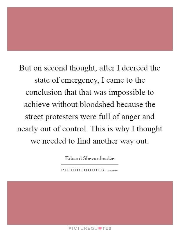 But on second thought, after I decreed the state of emergency, I came to the conclusion that that was impossible to achieve without bloodshed because the street protesters were full of anger and nearly out of control. This is why I thought we needed to find another way out Picture Quote #1