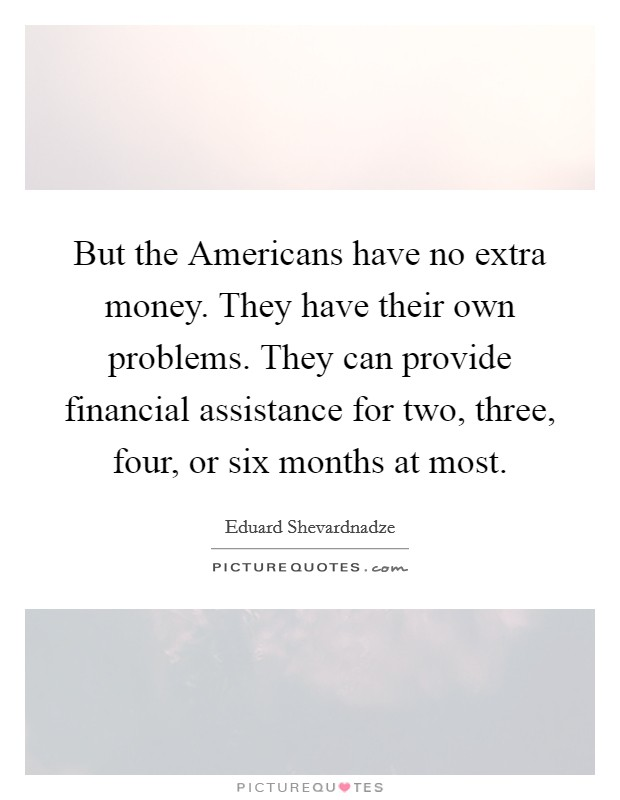 But the Americans have no extra money. They have their own problems. They can provide financial assistance for two, three, four, or six months at most Picture Quote #1
