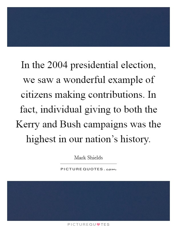In the 2004 presidential election, we saw a wonderful example of citizens making contributions. In fact, individual giving to both the Kerry and Bush campaigns was the highest in our nation's history Picture Quote #1