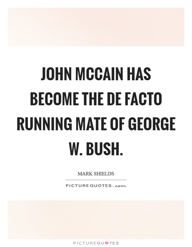 John McCain has become the de facto running mate of George W. Bush Picture Quote #1