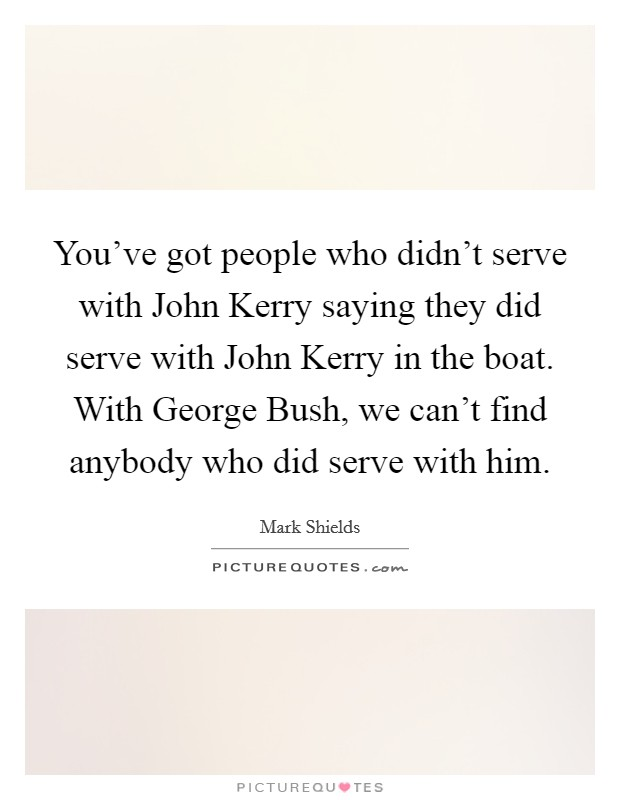You've got people who didn't serve with John Kerry saying they did serve with John Kerry in the boat. With George Bush, we can't find anybody who did serve with him Picture Quote #1
