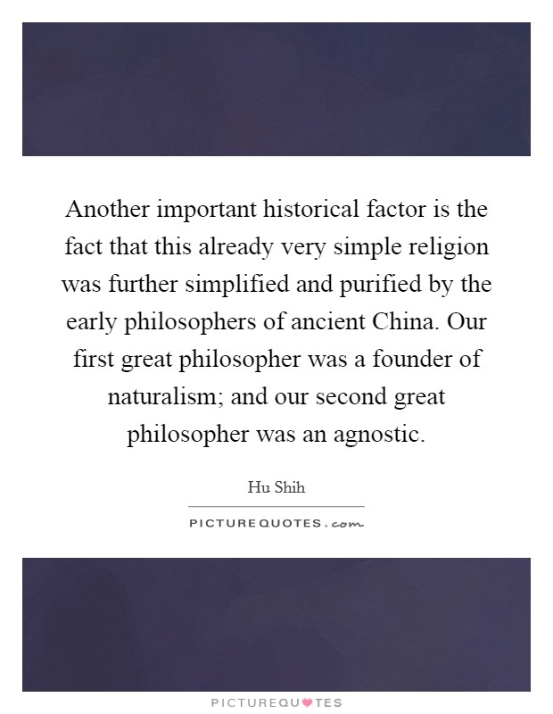 Another important historical factor is the fact that this already very simple religion was further simplified and purified by the early philosophers of ancient China. Our first great philosopher was a founder of naturalism; and our second great philosopher was an agnostic Picture Quote #1