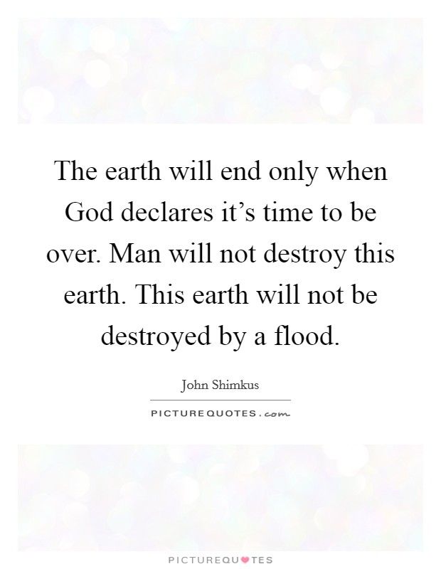 The earth will end only when God declares it's time to be over. Man will not destroy this earth. This earth will not be destroyed by a flood Picture Quote #1